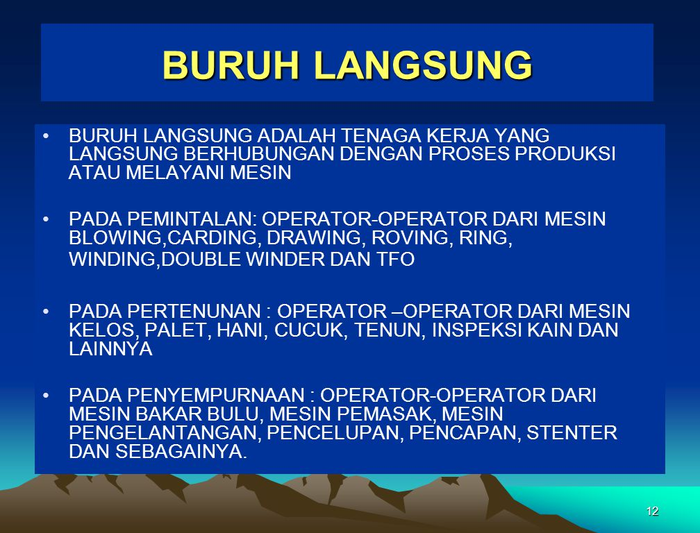 12 BURUH LANGSUNG BURUH LANGSUNG ADALAH TENAGA KERJA YANG LANGSUNG BERHUBUNGAN DENGAN PROSES PRODUKSI ATAU MELAYANI MESIN PADA PEMINTALAN: OPERATOR-OPERATOR DARI MESIN BLOWING,CARDING, DRAWING, ROVING, RING, WINDING,DOUBLE WINDER DAN TFO PADA PERTENUNAN : OPERATOR –OPERATOR DARI MESIN KELOS, PALET, HANI, CUCUK, TENUN, INSPEKSI KAIN DAN LAINNYA PADA PENYEMPURNAAN : OPERATOR-OPERATOR DARI MESIN BAKAR BULU, MESIN PEMASAK, MESIN PENGELANTANGAN, PENCELUPAN, PENCAPAN, STENTER DAN SEBAGAINYA.