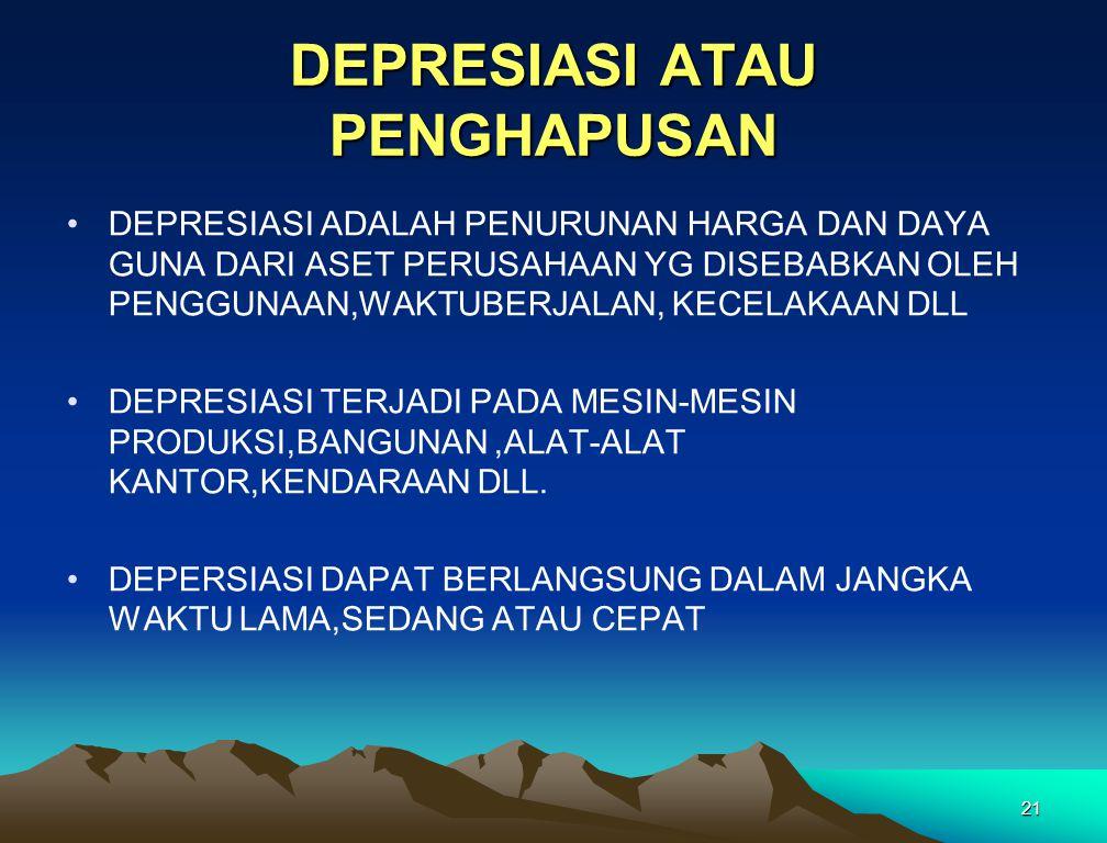 21 DEPRESIASI ATAU PENGHAPUSAN DEPRESIASI ADALAH PENURUNAN HARGA DAN DAYA GUNA DARI ASET PERUSAHAAN YG DISEBABKAN OLEH PENGGUNAAN,WAKTUBERJALAN, KECEL