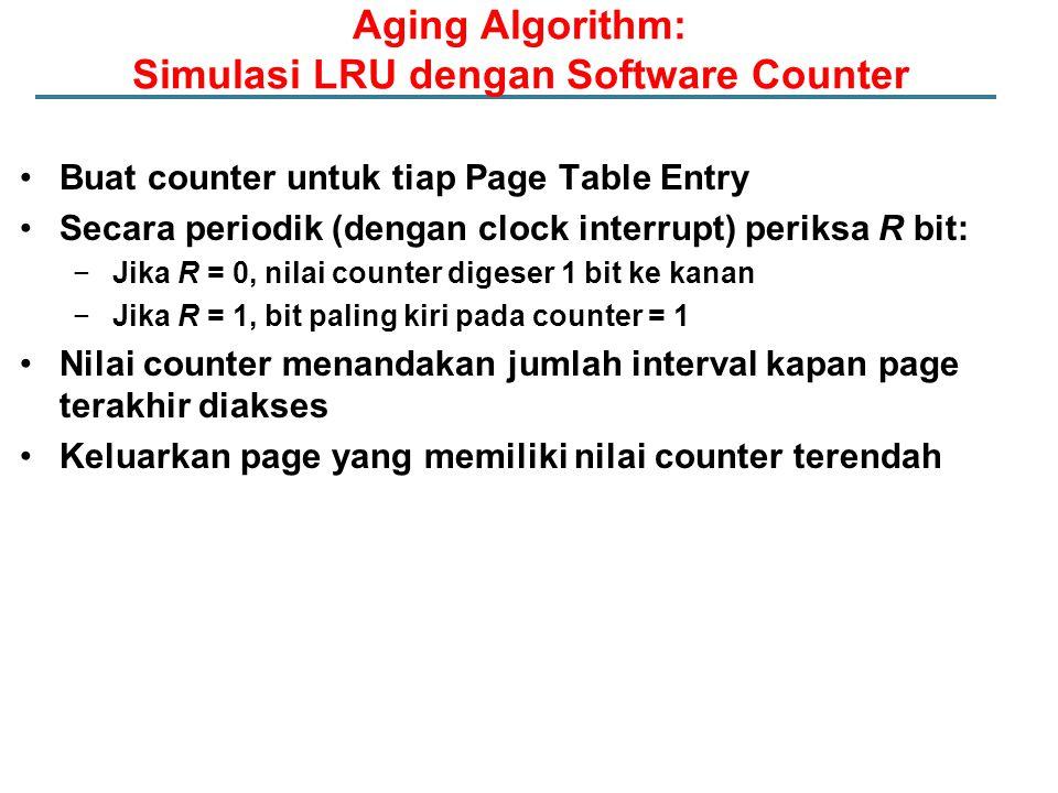 Buat counter untuk tiap Page Table Entry Secara periodik (dengan clock interrupt) periksa R bit: −Jika R = 0, nilai counter digeser 1 bit ke kanan −Ji