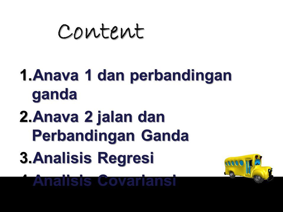 Content 1.Anava 1 dan perbandingan ganda 2.Anava 2 jalan dan Perbandingan Ganda 3.Analisis Regresi 4.Analisis Covariansi