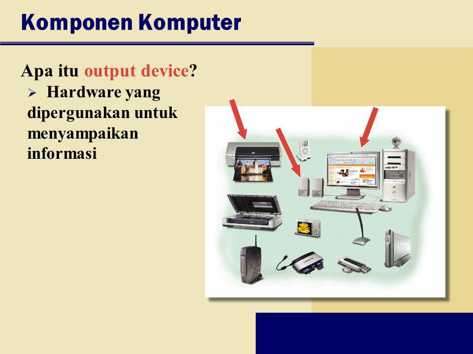 Komponen Komputer Apa itu output device?  Hardware yang dipergunakan untuk menyampaikan informasi