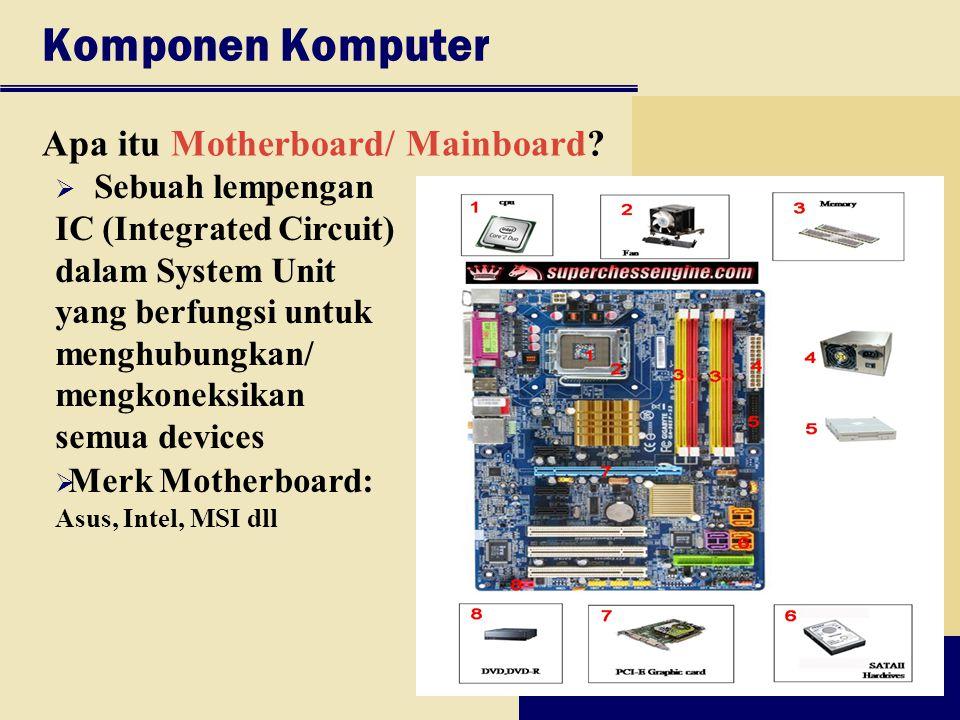 Komponen Komputer Apa itu Motherboard/ Mainboard?  Sebuah lempengan IC (Integrated Circuit) dalam System Unit yang berfungsi untuk menghubungkan/ men