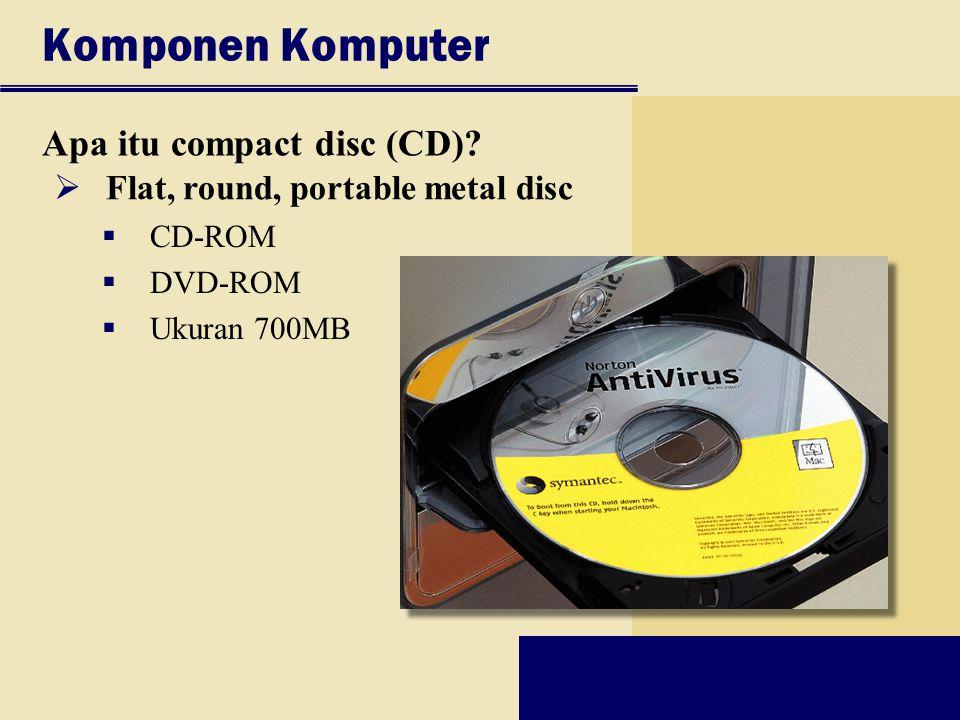 Komponen Komputer Apa itu compact disc (CD)?  Flat, round, portable metal disc  CD-ROM  DVD-ROM  Ukuran 700MB