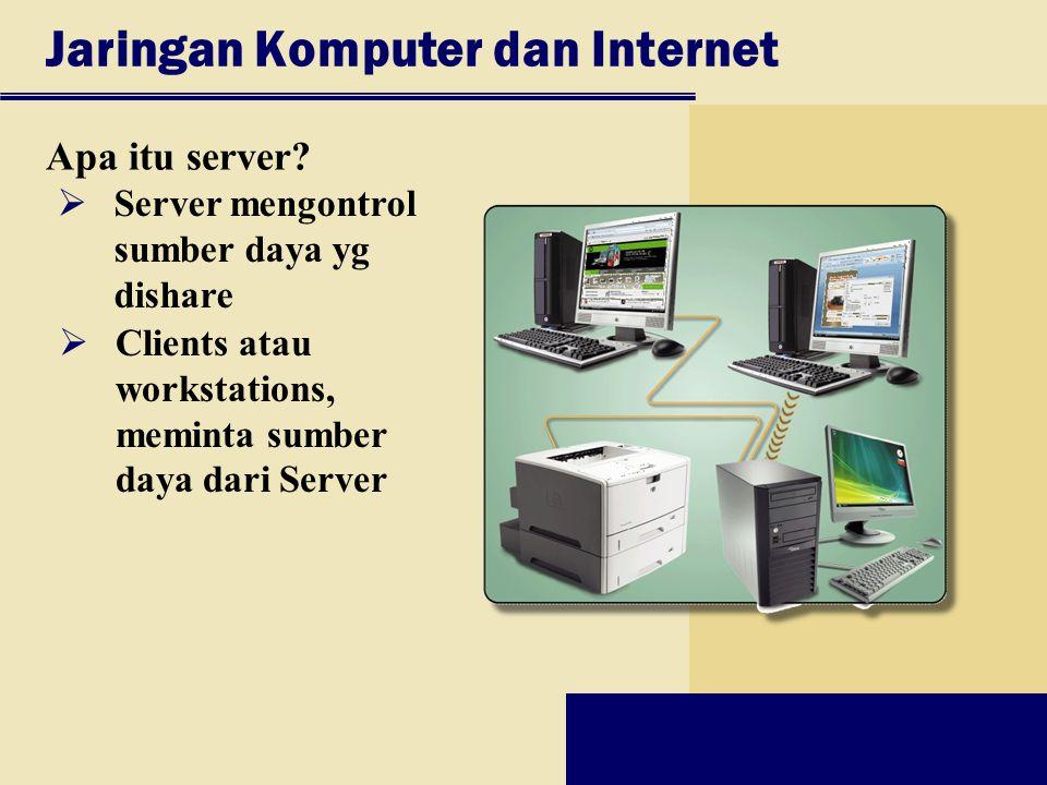 Jaringan Komputer dan Internet Apa itu server?  Server mengontrol sumber daya yg dishare  Clients atau workstations, meminta sumber daya dari Server