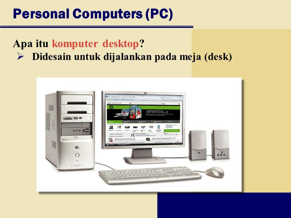 Personal Computers (PC) Apa itu komputer desktop?  Didesain untuk dijalankan pada meja (desk)