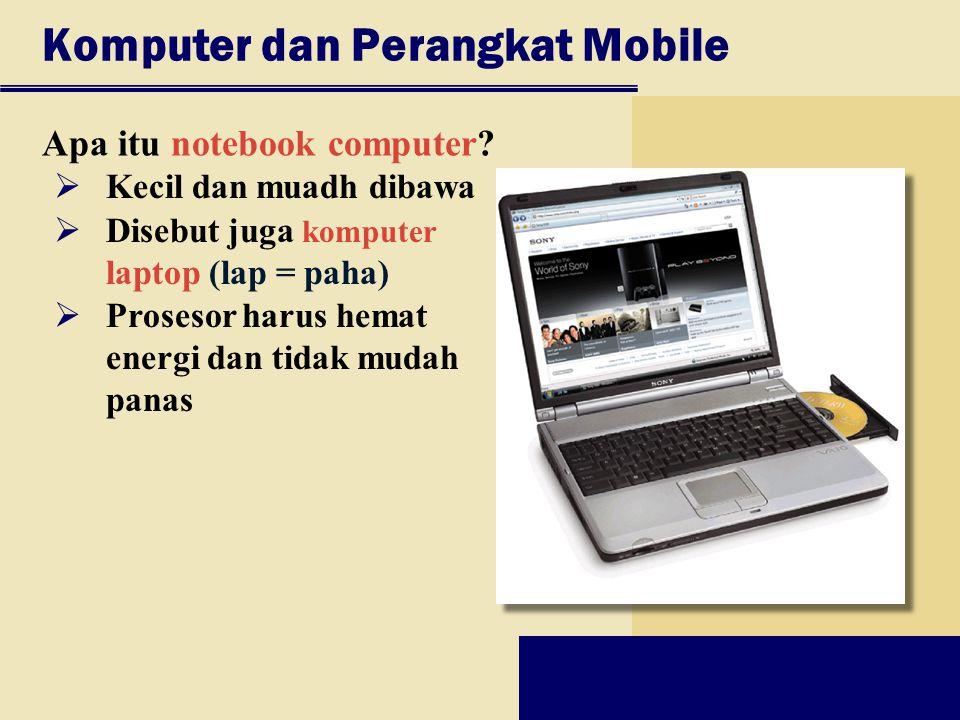 Komputer dan Perangkat Mobile Apa itu notebook computer?  Kecil dan muadh dibawa  Disebut juga komputer laptop (lap = paha)  Prosesor harus hemat e