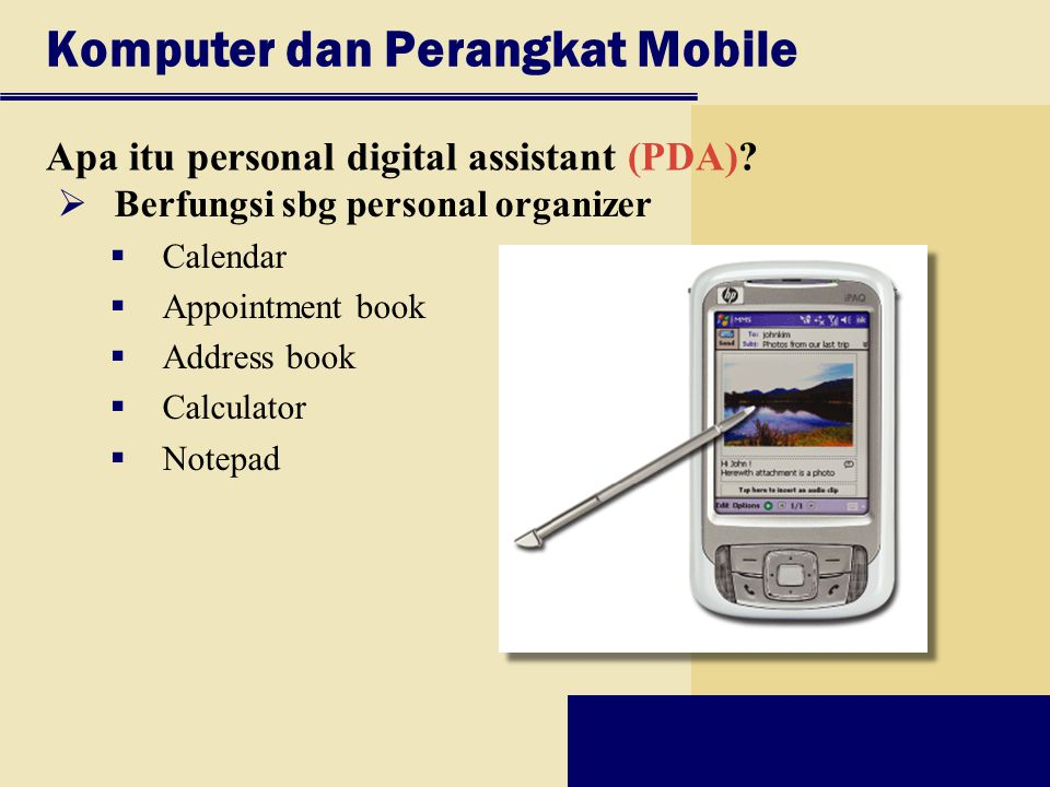 Komputer dan Perangkat Mobile Apa itu personal digital assistant (PDA)?  Berfungsi sbg personal organizer  Calendar  Appointment book  Address boo