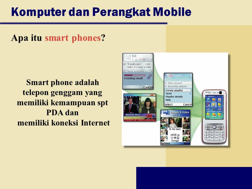 Komputer dan Perangkat Mobile Apa itu smart phones? Smart phone adalah telepon genggam yang memiliki kemampuan spt PDA dan memiliki koneksi Internet