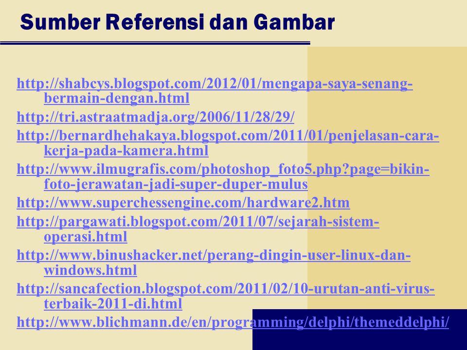 Sumber Referensi dan Gambar http://shabcys.blogspot.com/2012/01/mengapa-saya-senang- bermain-dengan.html http://tri.astraatmadja.org/2006/11/28/29/ http://bernardhehakaya.blogspot.com/2011/01/penjelasan-cara- kerja-pada-kamera.html http://www.ilmugrafis.com/photoshop_foto5.php?page=bikin- foto-jerawatan-jadi-super-duper-mulus http://www.superchessengine.com/hardware2.htm http://pargawati.blogspot.com/2011/07/sejarah-sistem- operasi.html http://www.binushacker.net/perang-dingin-user-linux-dan- windows.html http://sancafection.blogspot.com/2011/02/10-urutan-anti-virus- terbaik-2011-di.html http://www.blichmann.de/en/programming/delphi/themeddelphi/