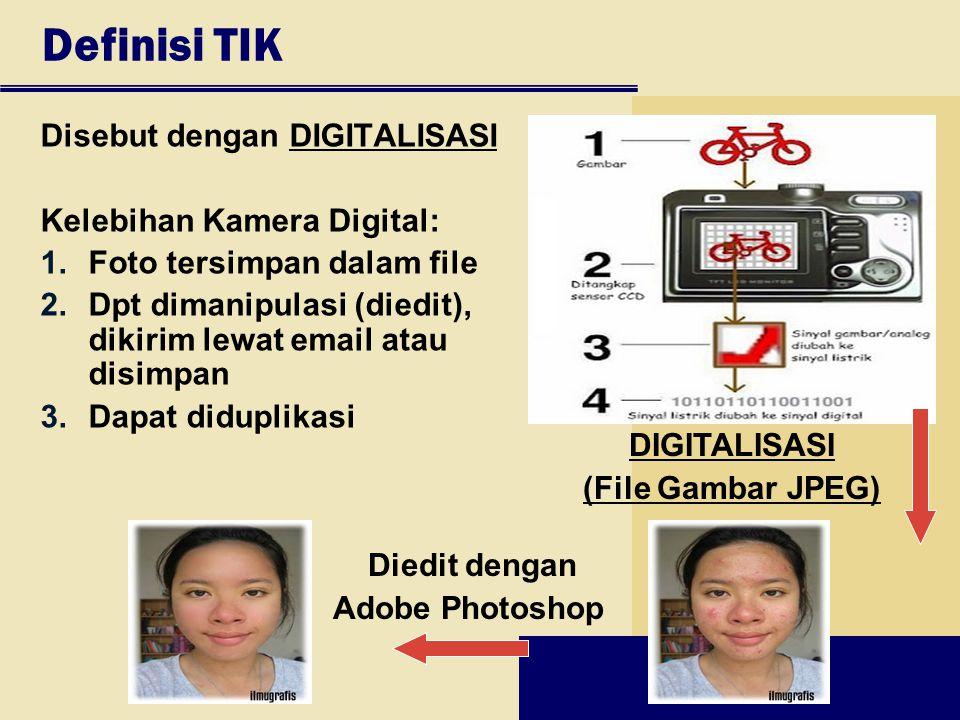 Definisi TIK Disebut dengan DIGITALISASI Kelebihan Kamera Digital: 1.Foto tersimpan dalam file 2.Dpt dimanipulasi (diedit), dikirim lewat email atau d