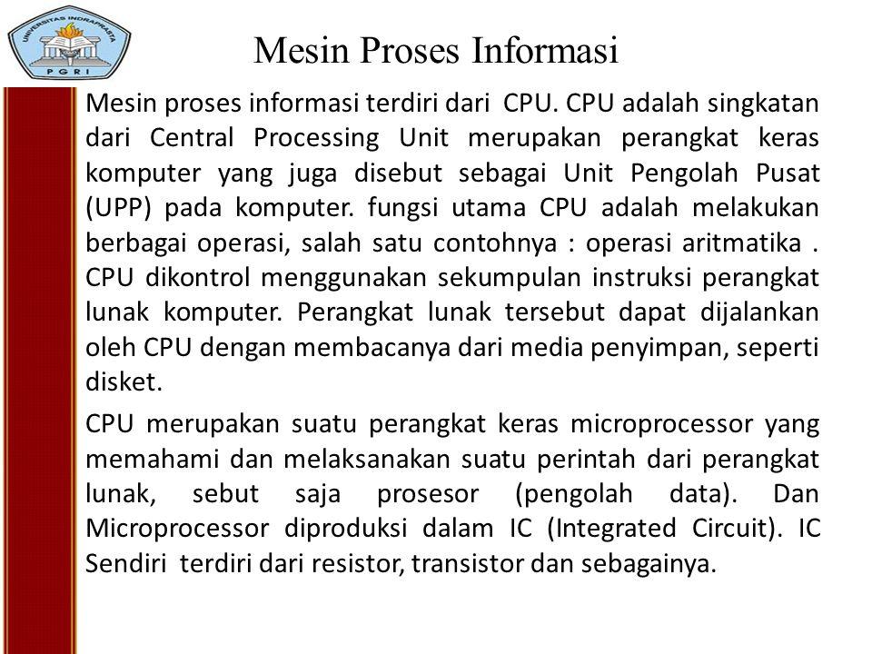 Mesin Proses Informasi Mesin proses informasi terdiri dari CPU. CPU adalah singkatan dari Central Processing Unit merupakan perangkat keras komputer y