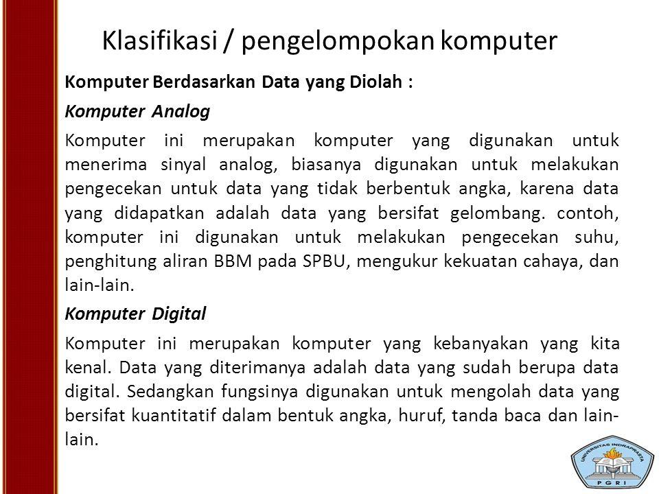Klasifikasi / pengelompokan komputer Komputer Berdasarkan Data yang Diolah : Komputer Analog Komputer ini merupakan komputer yang digunakan untuk mene