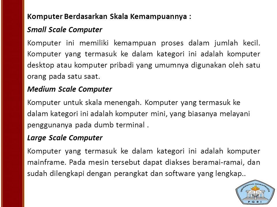 Komputer Berdasarkan Skala Kemampuannya : Small Scale Computer Komputer ini memiliki kemampuan proses dalam jumlah kecil. Komputer yang termasuk ke da