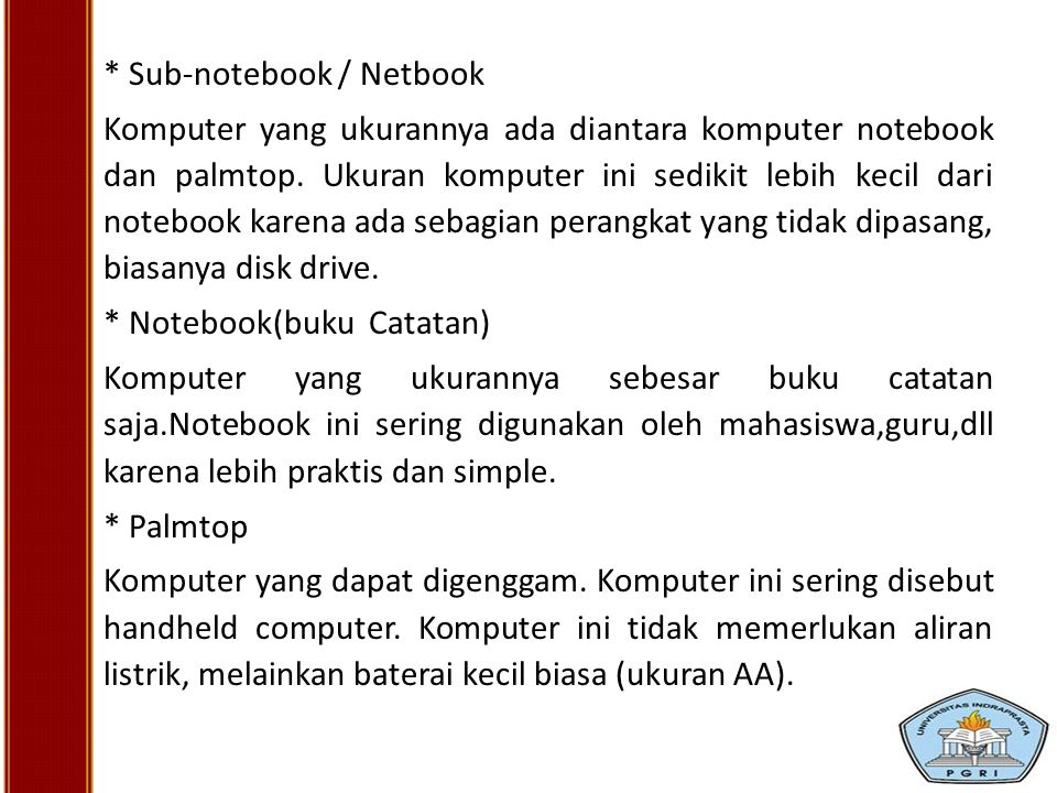 * Sub-notebook / Netbook Komputer yang ukurannya ada diantara komputer notebook dan palmtop. Ukuran komputer ini sedikit lebih kecil dari notebook kar