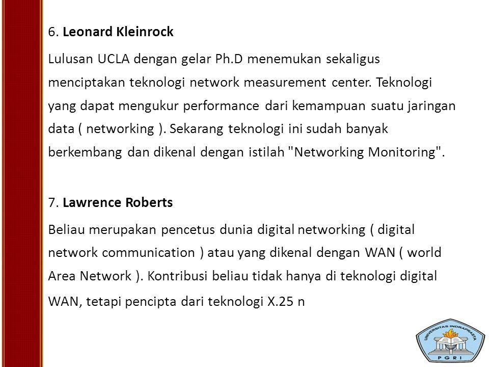 6. Leonard Kleinrock Lulusan UCLA dengan gelar Ph.D menemukan sekaligus menciptakan teknologi network measurement center. Teknologi yang dapat menguku