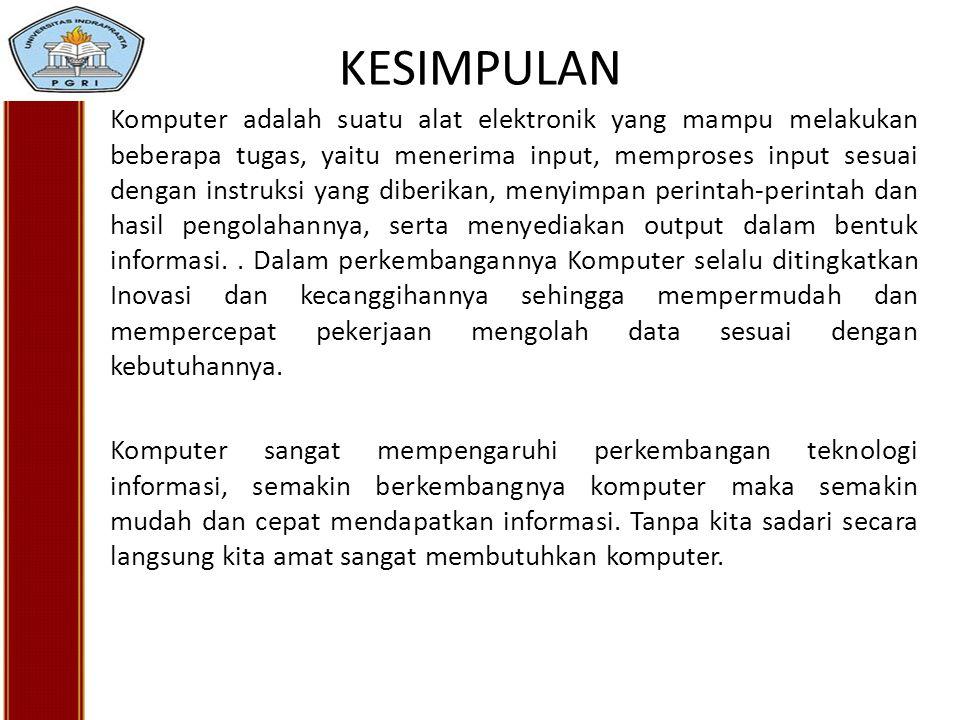 KESIMPULAN Komputer adalah suatu alat elektronik yang mampu melakukan beberapa tugas, yaitu menerima input, memproses input sesuai dengan instruksi ya