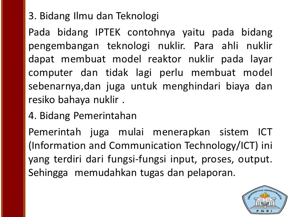 3. Bidang Ilmu dan Teknologi Pada bidang IPTEK contohnya yaitu pada bidang pengembangan teknologi nuklir. Para ahli nuklir dapat membuat model reaktor