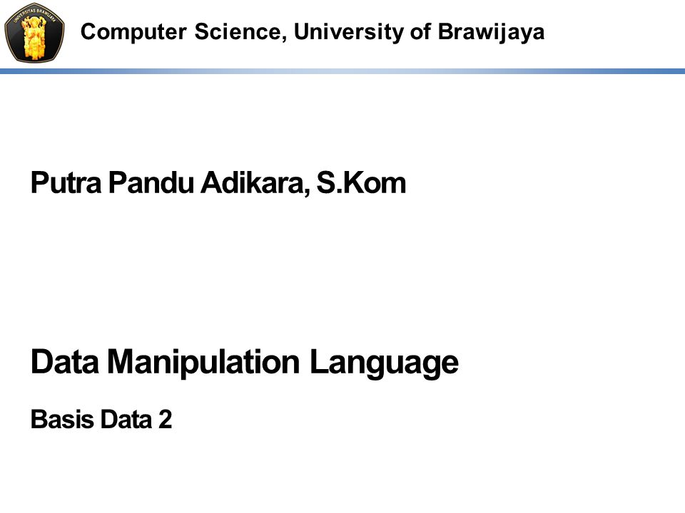 Computer Science, University of Brawijaya Putra Pandu Adikara, S.Kom Data Manipulation Language Basis Data 2