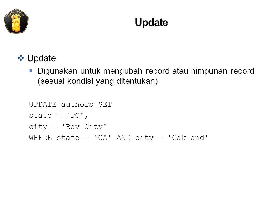 Update  Update  Digunakan untuk mengubah record atau himpunan record (sesuai kondisi yang ditentukan) UPDATE authors SET state = PC , city = Bay City WHERE state = CA AND city = Oakland