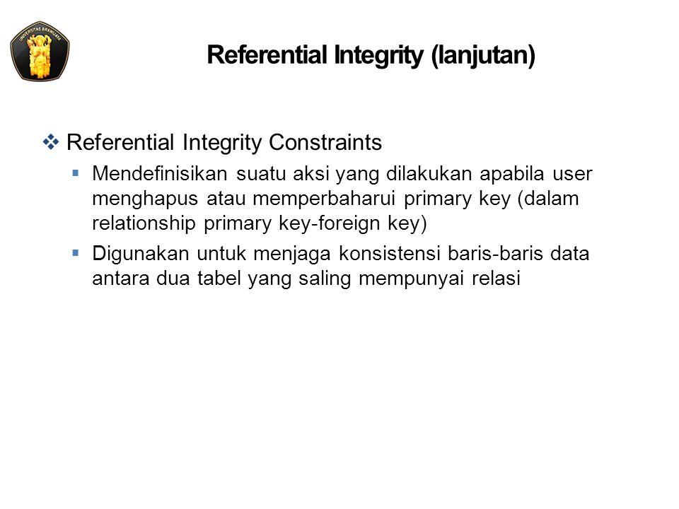 Referential Integrity (lanjutan)  Referential Integrity Constraints  Mendefinisikan suatu aksi yang dilakukan apabila user menghapus atau memperbaha