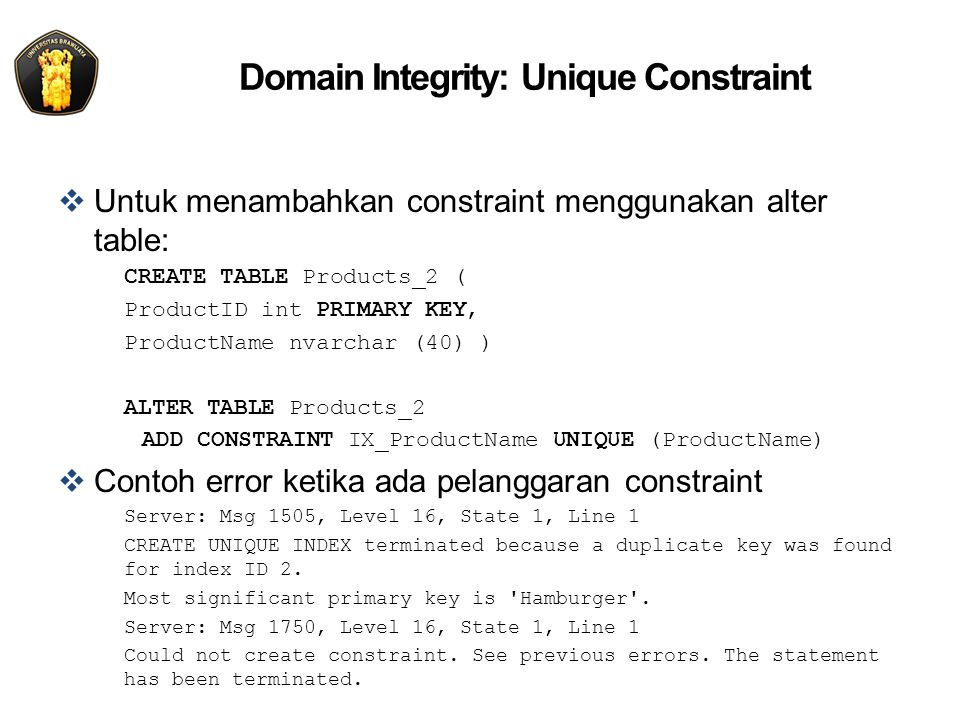Domain Integrity: Unique Constraint  Untuk menambahkan constraint menggunakan alter table: CREATE TABLE Products_2 ( ProductID int PRIMARY KEY, ProductName nvarchar (40) ) ALTER TABLE Products_2 ADD CONSTRAINT IX_ProductName UNIQUE (ProductName)  Contoh error ketika ada pelanggaran constraint Server: Msg 1505, Level 16, State 1, Line 1 CREATE UNIQUE INDEX terminated because a duplicate key was found for index ID 2.