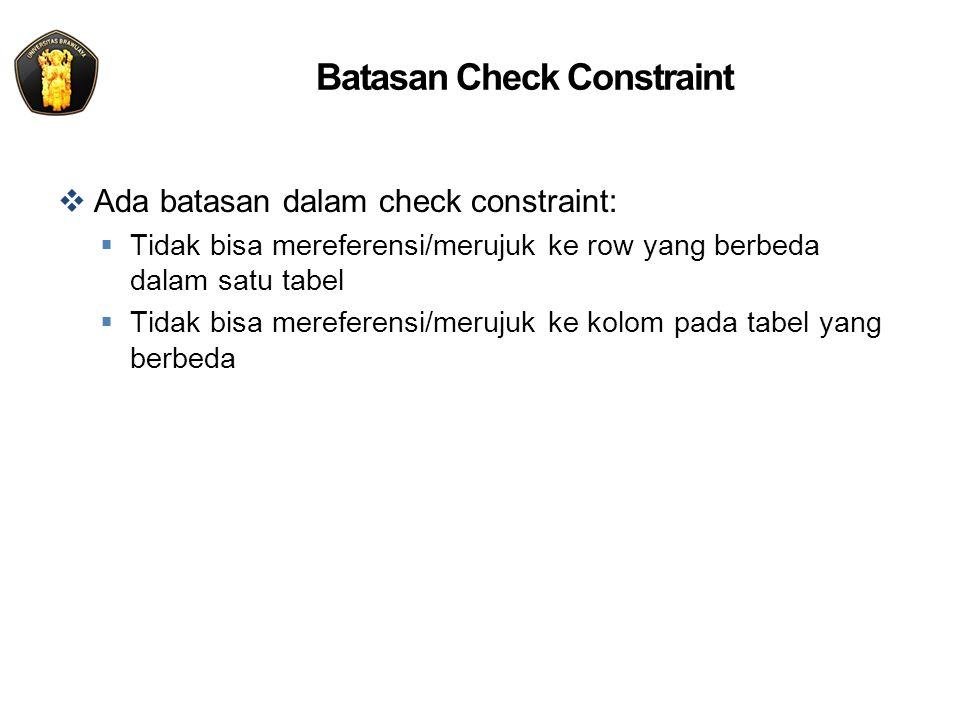 Batasan Check Constraint  Ada batasan dalam check constraint:  Tidak bisa mereferensi/merujuk ke row yang berbeda dalam satu tabel  Tidak bisa mere