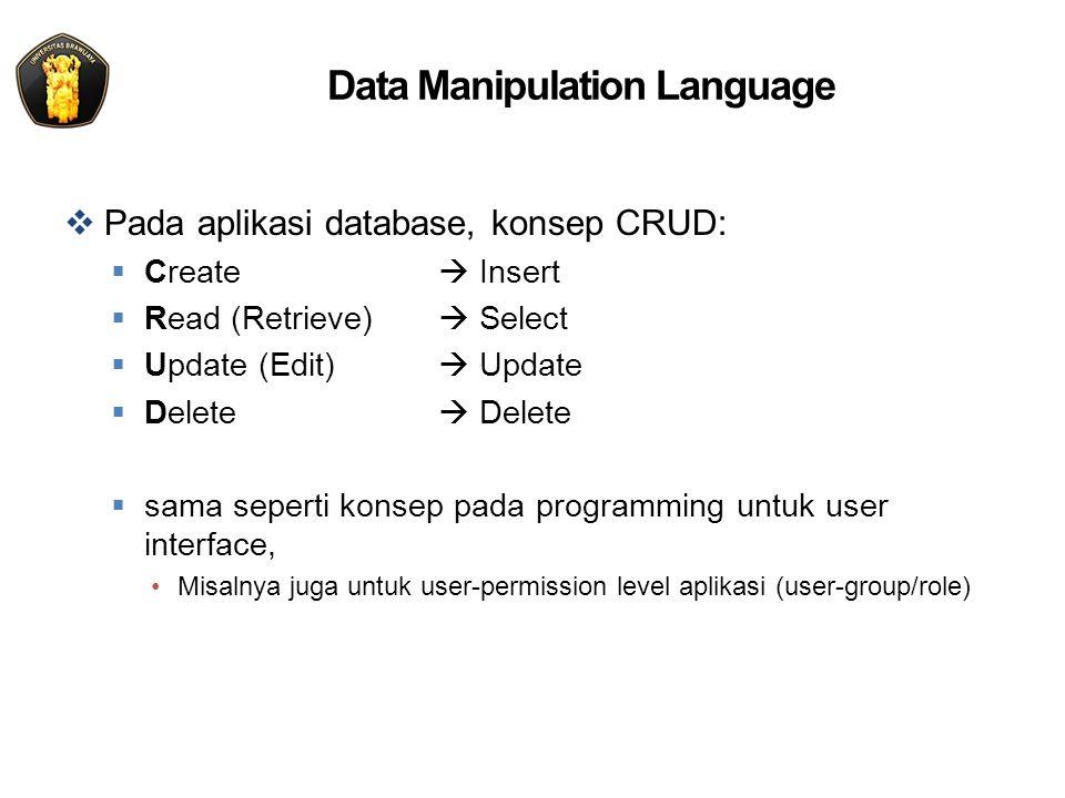 Data Manipulation Language  Pada aplikasi database, konsep CRUD:  Create  Insert  Read (Retrieve)  Select  Update (Edit)  Update  Delete  Del
