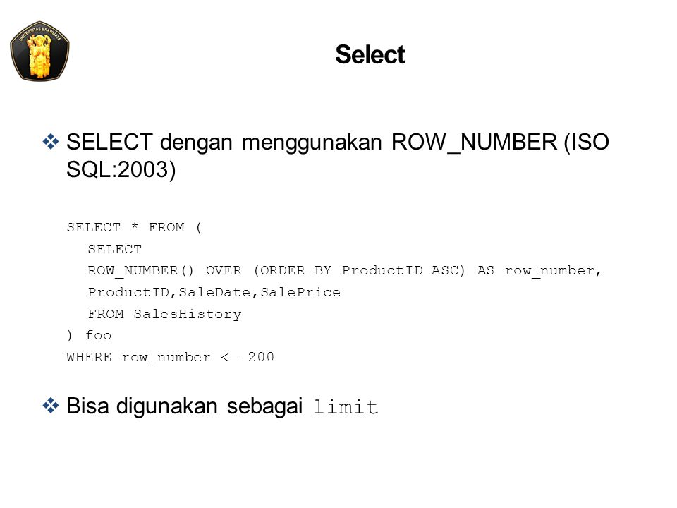 Select  SELECT dengan menggunakan ROW_NUMBER (ISO SQL:2003) SELECT * FROM ( SELECT ROW_NUMBER() OVER (ORDER BY ProductID ASC) AS row_number, ProductID,SaleDate,SalePrice FROM SalesHistory ) foo WHERE row_number <= 200  Bisa digunakan sebagai limit