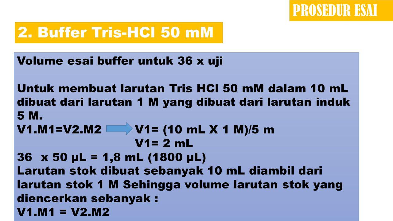 2. Buffer Tris-HCl 50 mM Volume esai buffer untuk 36 x uji Untuk membuat larutan Tris HCl 50 mM dalam 10 mL dibuat dari larutan 1 M yang dibuat dari l