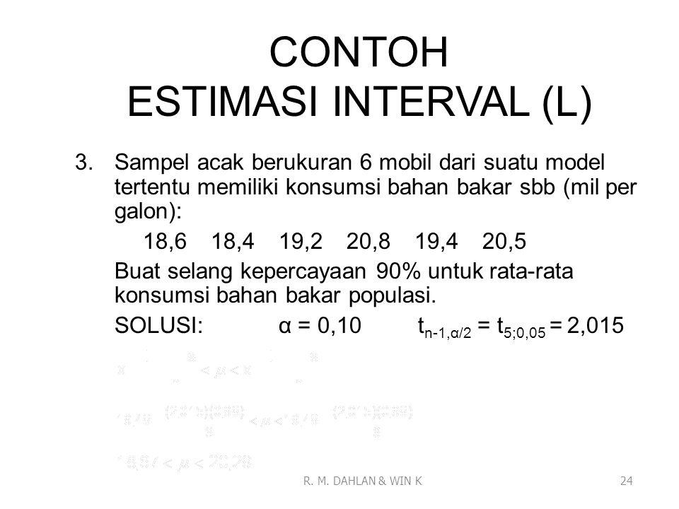 CONTOH ESTIMASI INTERVAL (L) 3.Sampel acak berukuran 6 mobil dari suatu model tertentu memiliki konsumsi bahan bakar sbb (mil per galon): 18,618,419,2