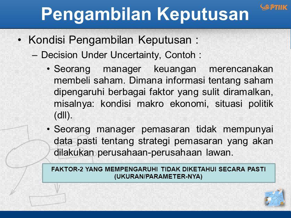 Pengambilan Keputusan Kondisi Pengambilan Keputusan : –Decision Under Uncertainty, Contoh : Seorang manager keuangan merencanakan membeli saham. Diman