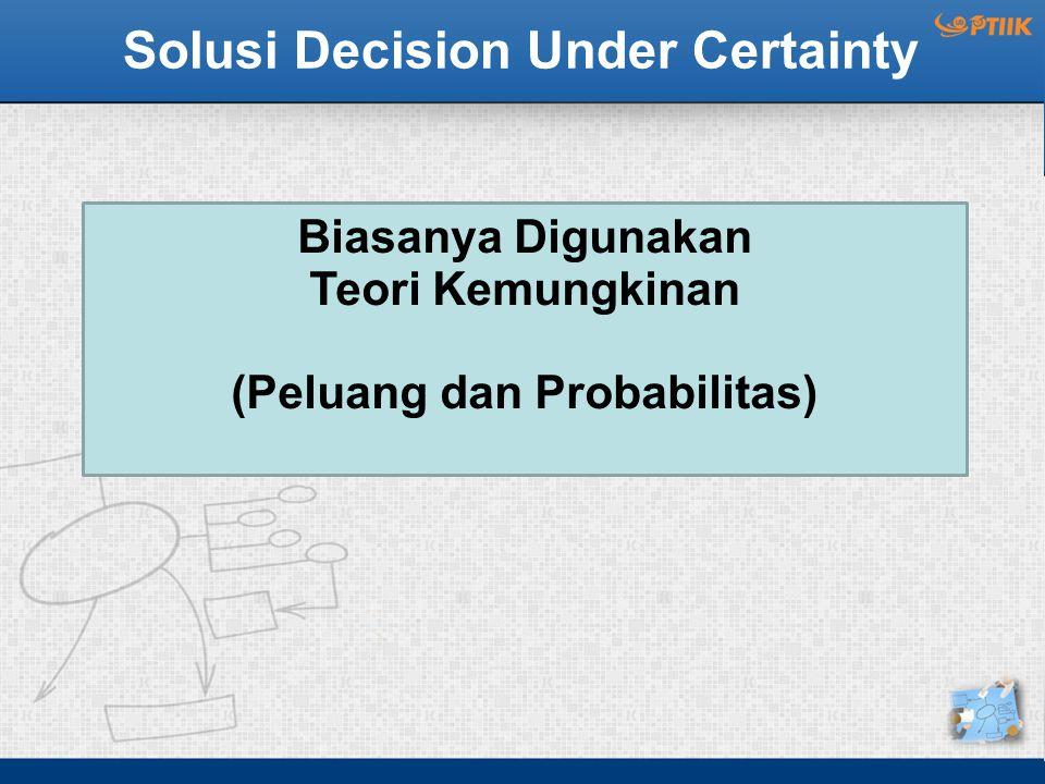 Solusi Decision Under Certainty Biasanya Digunakan Teori Kemungkinan (Peluang dan Probabilitas)