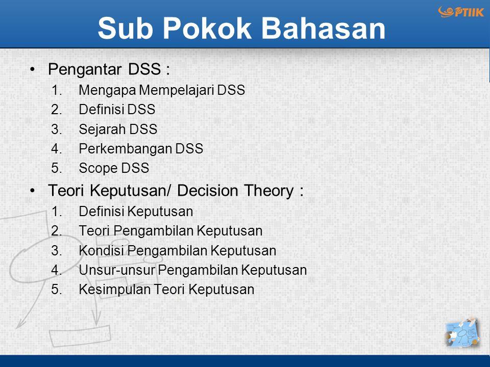 Sub Pokok Bahasan Pengantar DSS : 1.Mengapa Mempelajari DSS 2.Definisi DSS 3.Sejarah DSS 4.Perkembangan DSS 5.Scope DSS Teori Keputusan/ Decision Theo
