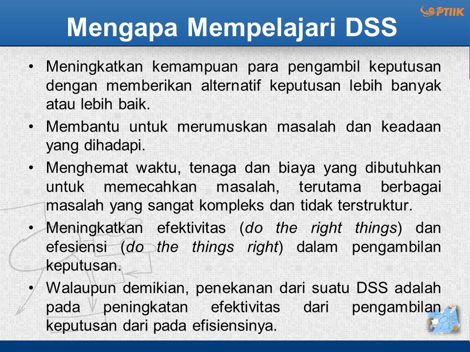 Mengapa Mempelajari DSS Meningkatkan kemampuan para pengambil keputusan dengan memberikan alternatif keputusan lebih banyak atau lebih baik. Membantu