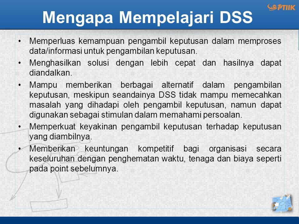 Definisi DSS Definisi Awal DSS (Efraim): Suatu sistem yang diperuntukan untuk membantu pembuat keputusan dalam kondisi keputusan yang kurang terstruktur/semi terstruktur .