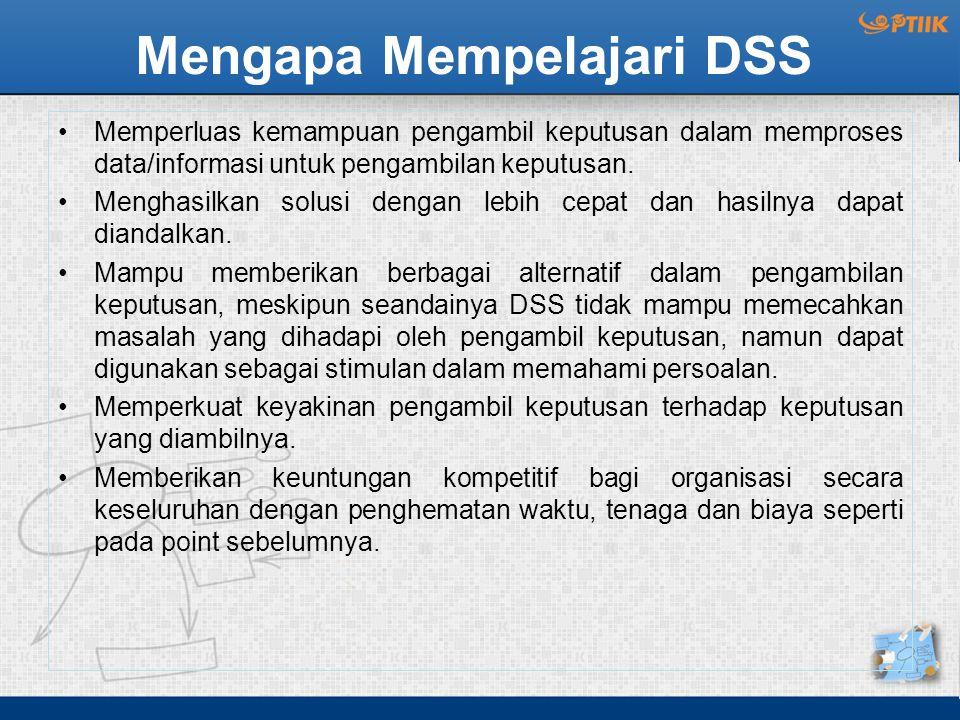 Mengapa Mempelajari DSS Memperluas kemampuan pengambil keputusan dalam memproses data/informasi untuk pengambilan keputusan. Menghasilkan solusi denga
