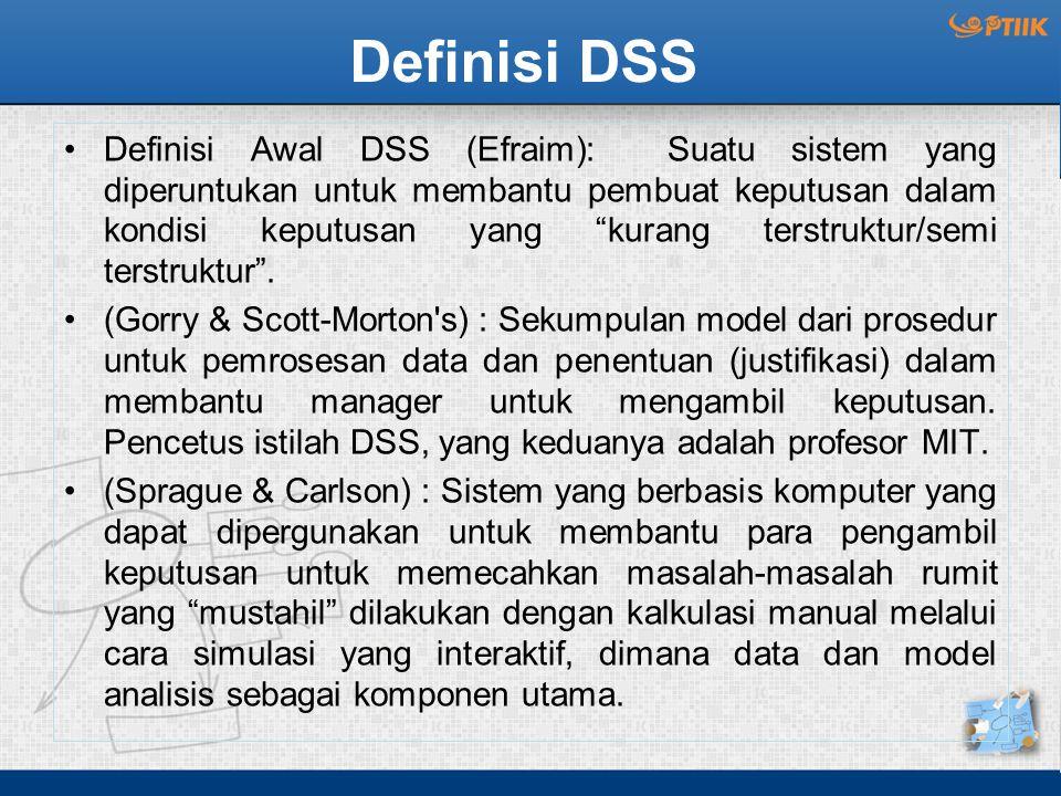 """Definisi DSS Definisi Awal DSS (Efraim): Suatu sistem yang diperuntukan untuk membantu pembuat keputusan dalam kondisi keputusan yang """"kurang terstruk"""