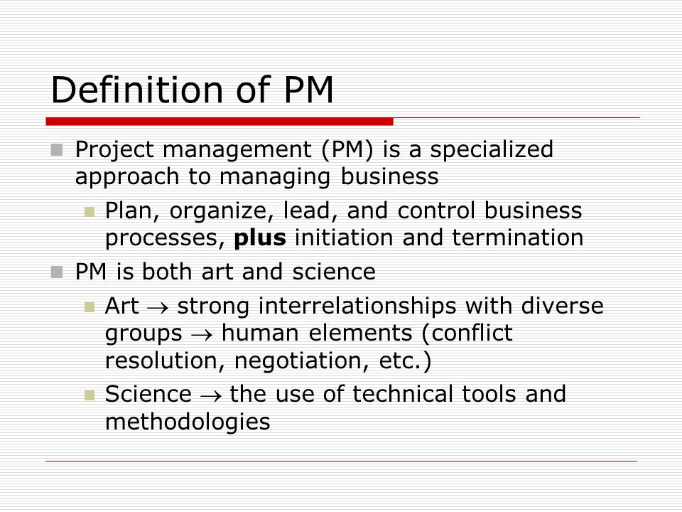 Definition of PM Project management (PM) is a specialized approach to managing business Plan, organize, lead, and control business processes, plus initiation and termination PM is both art and science Art  strong interrelationships with diverse groups  human elements (conflict resolution, negotiation, etc.) Science  the use of technical tools and methodologies
