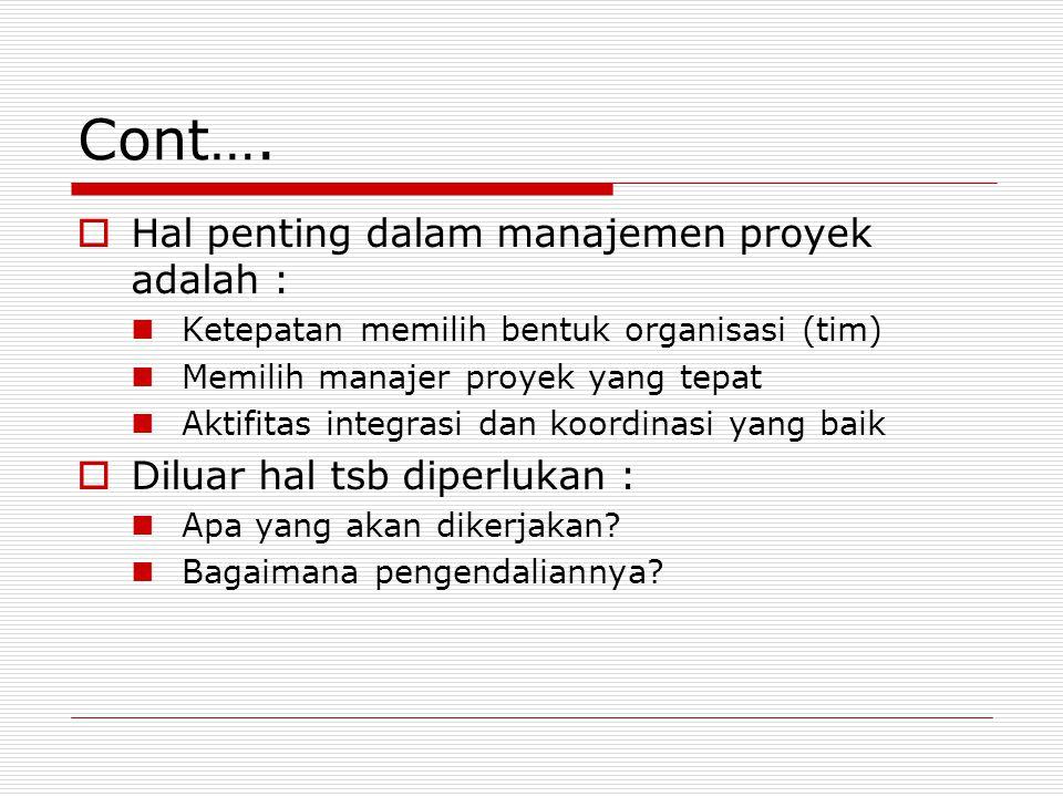 Cont….  Hal penting dalam manajemen proyek adalah : Ketepatan memilih bentuk organisasi (tim) Memilih manajer proyek yang tepat Aktifitas integrasi d