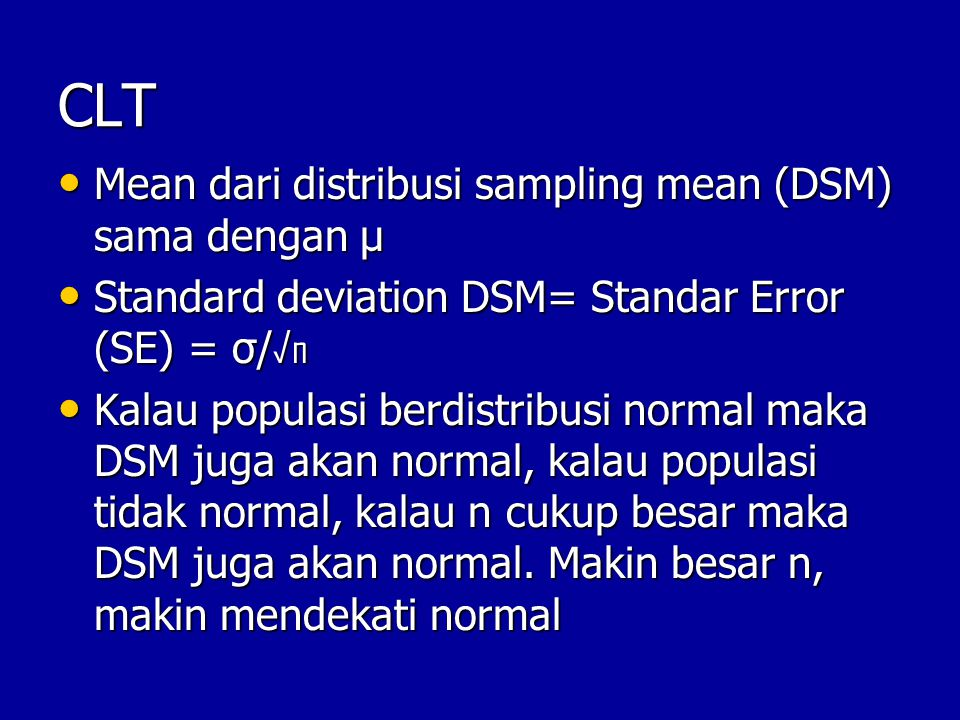 CLT Mean dari distribusi sampling mean (DSM) sama dengan μ Mean dari distribusi sampling mean (DSM) sama dengan μ Standard deviation DSM= Standar Erro