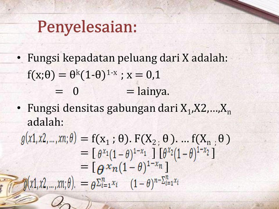 Fungsi kepadatan peluang dari X adalah: f(x;θ) = θ k (1-θ) 1-x ; x = 0,1 =0 = lainya. Fungsi densitas gabungan dari X 1,X2,…,X n adalah: = f(x 1 ; θ).
