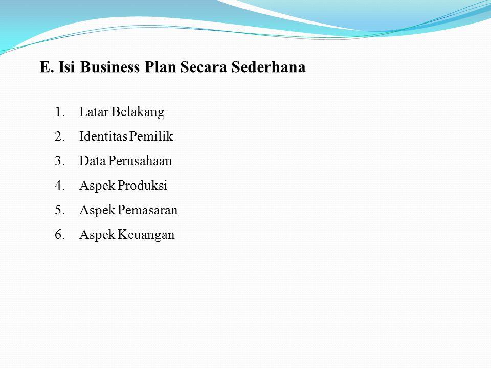 E. Isi Business Plan Secara Sederhana 1.Latar Belakang 2.Identitas Pemilik 3.Data Perusahaan 4.Aspek Produksi 5.Aspek Pemasaran 6.Aspek Keuangan