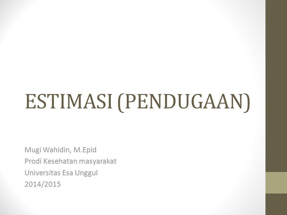 ESTIMASI (PENDUGAAN) Mugi Wahidin, M.Epid Prodi Kesehatan masyarakat Universitas Esa Unggul 2014/2015