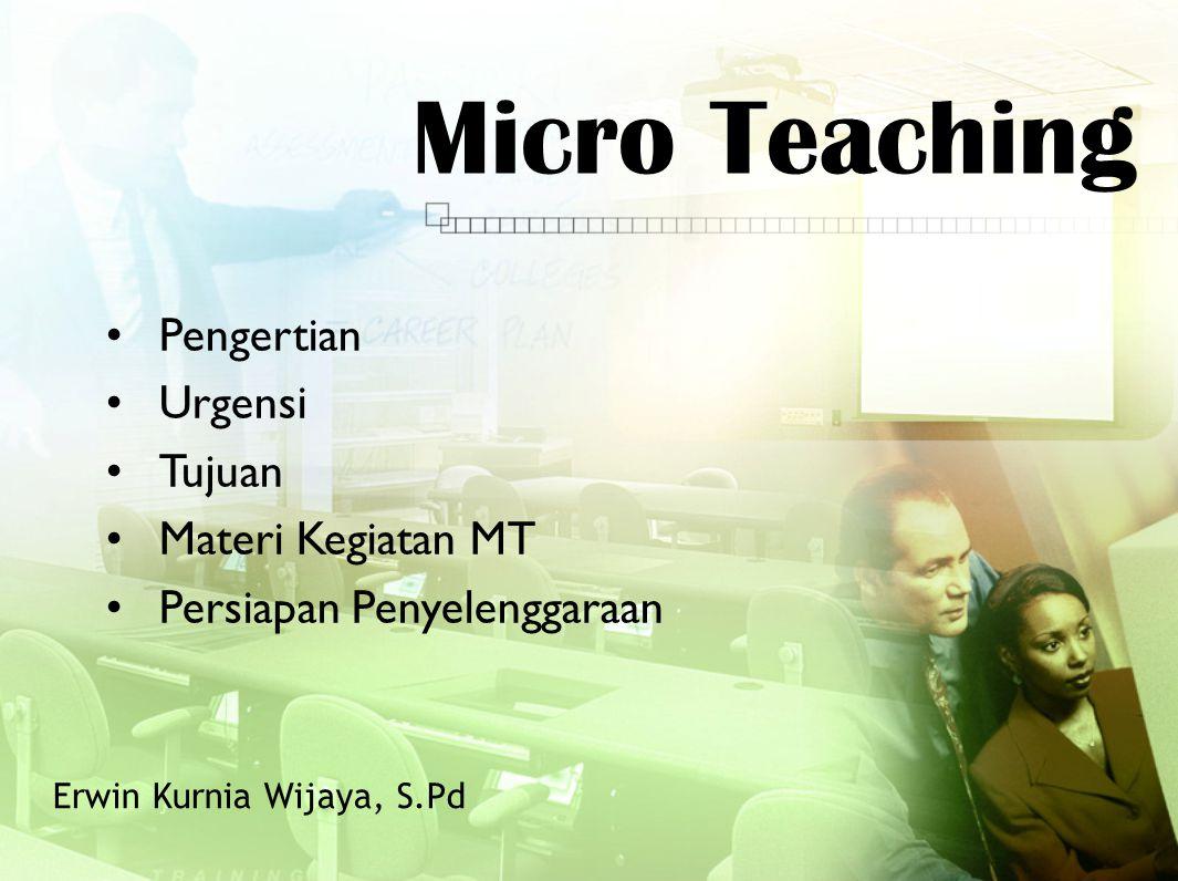 Micro Teaching Erwin Kurnia Wijaya, S.Pd Pengertian Urgensi Tujuan Materi Kegiatan MT Persiapan Penyelenggaraan
