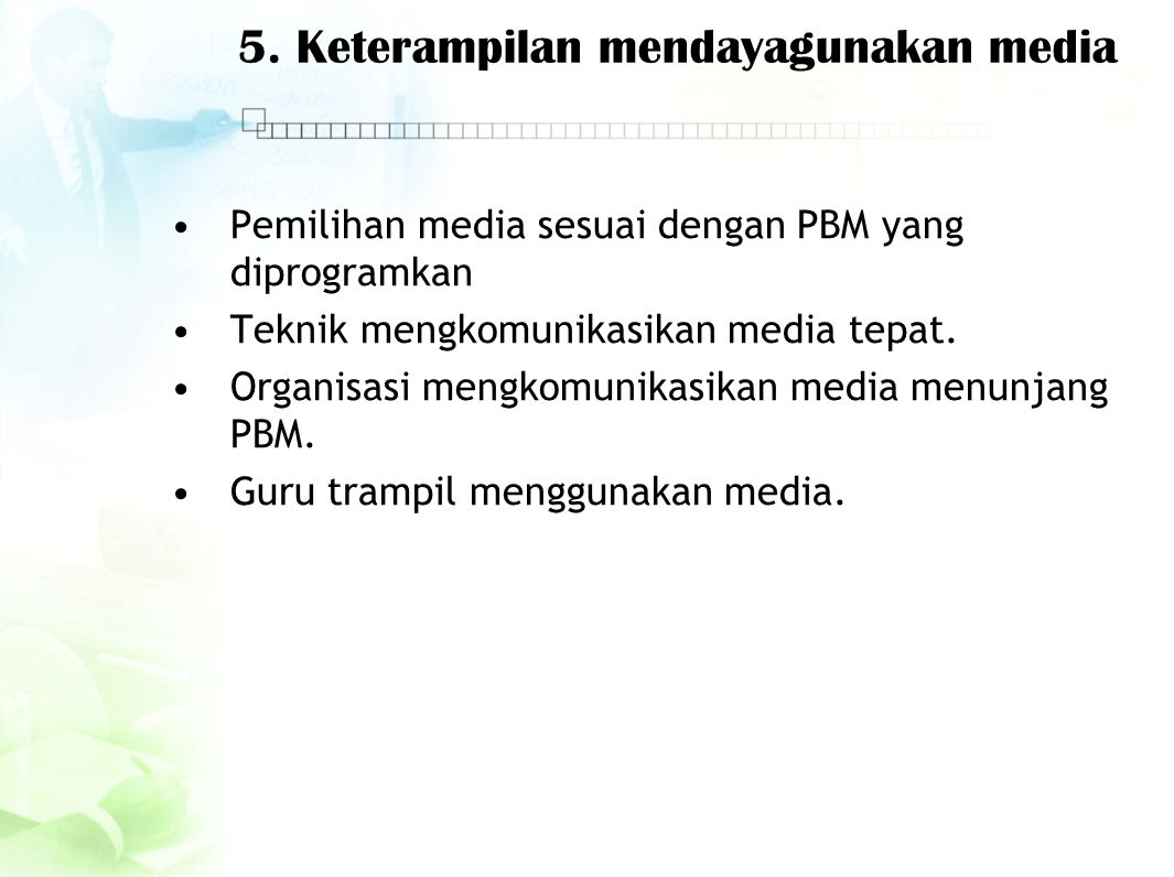 5. Keterampilan mendayagunakan media Pemilihan media sesuai dengan PBM yang diprogramkan Teknik mengkomunikasikan media tepat. Organisasi mengkomunika