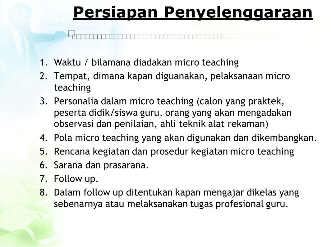 Persiapan Penyelenggaraan 1.Waktu / bilamana diadakan micro teaching 2.Tempat, dimana kapan diguanakan, pelaksanaan micro teaching 3.Personalia dalam
