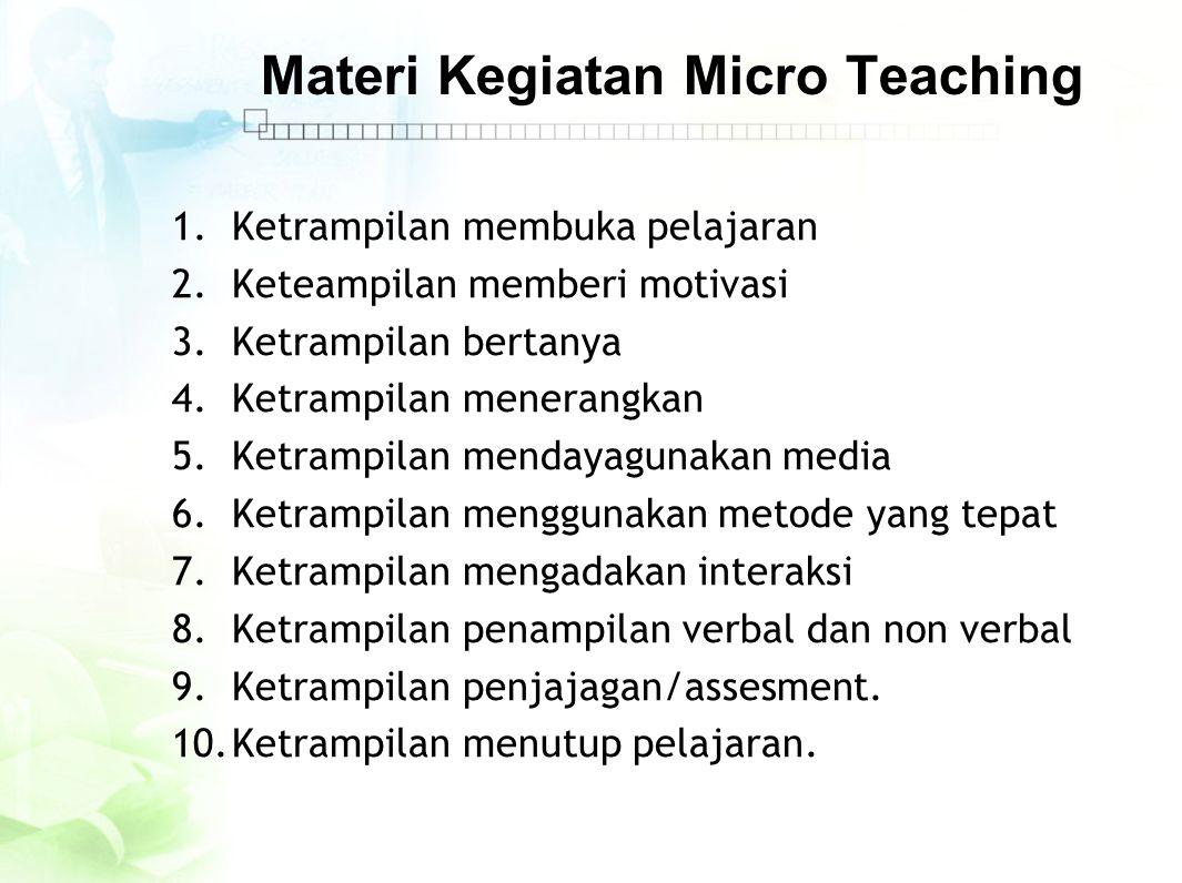 Materi Kegiatan Micro Teaching 1.Ketrampilan membuka pelajaran 2.Keteampilan memberi motivasi 3.Ketrampilan bertanya 4.Ketrampilan menerangkan 5.Ketra
