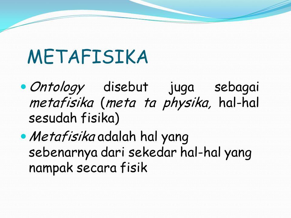 METAFISIKA Ontology disebut juga sebagai metafisika (meta ta physika, hal-hal sesudah fisika) Metafisika adalah hal yang sebenarnya dari sekedar hal-h