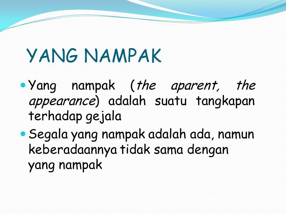 YANG NAMPAK Yang nampak (the aparent, the appearance) adalah suatu tangkapan terhadap gejala Segala yang nampak adalah ada, namun keberadaannya tidak sama dengan yang nampak