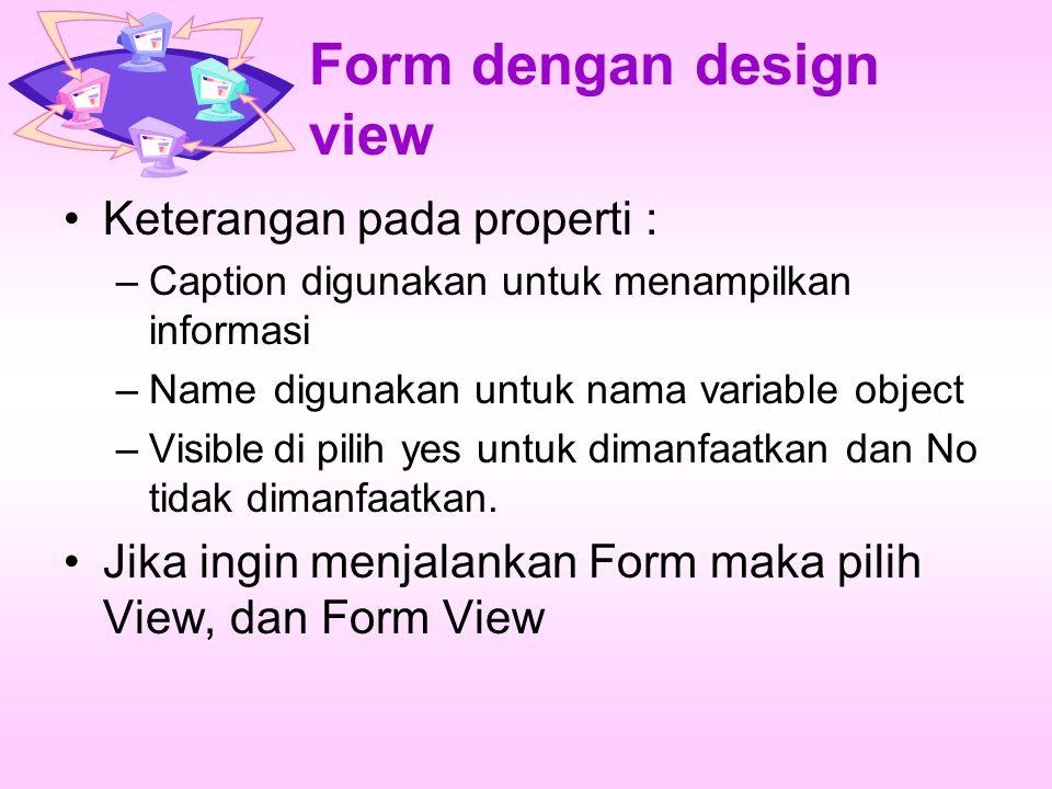 Form dengan design view Keterangan pada properti : –Caption digunakan untuk menampilkan informasi –Namedigunakan untuk nama variable object –Visibledi pilih yes untuk dimanfaatkan dan No tidak dimanfaatkan.